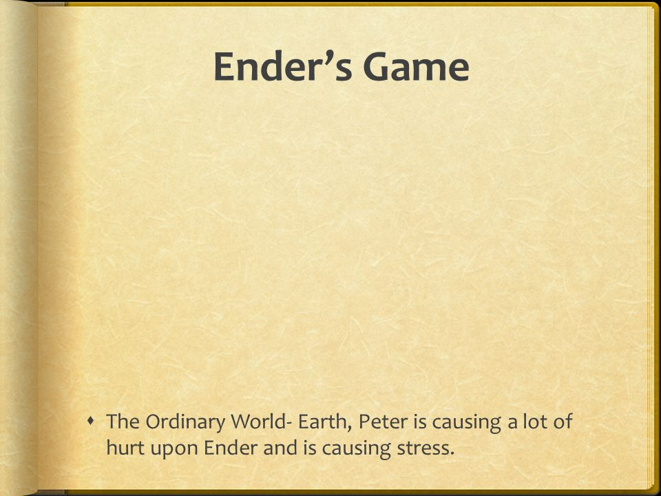 Ender's Game The Ordinary World- Earth, Peter is causing a lot of hurt upon Ender and is causing stress.