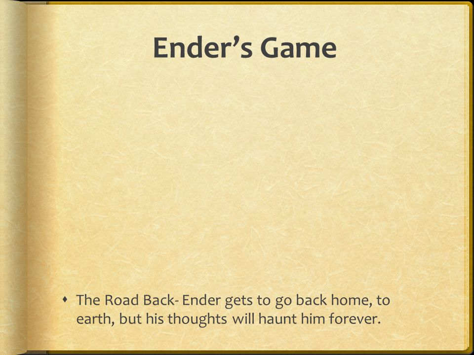 Ender's Game The Road Back- Ender gets to go back home, to earth, but his thoughts will haunt him forever.