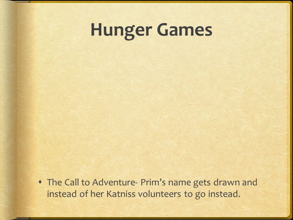 Hunger Games The Call to Adventure- Prim's name gets drawn and instead of her Katniss volunteers to go instead.