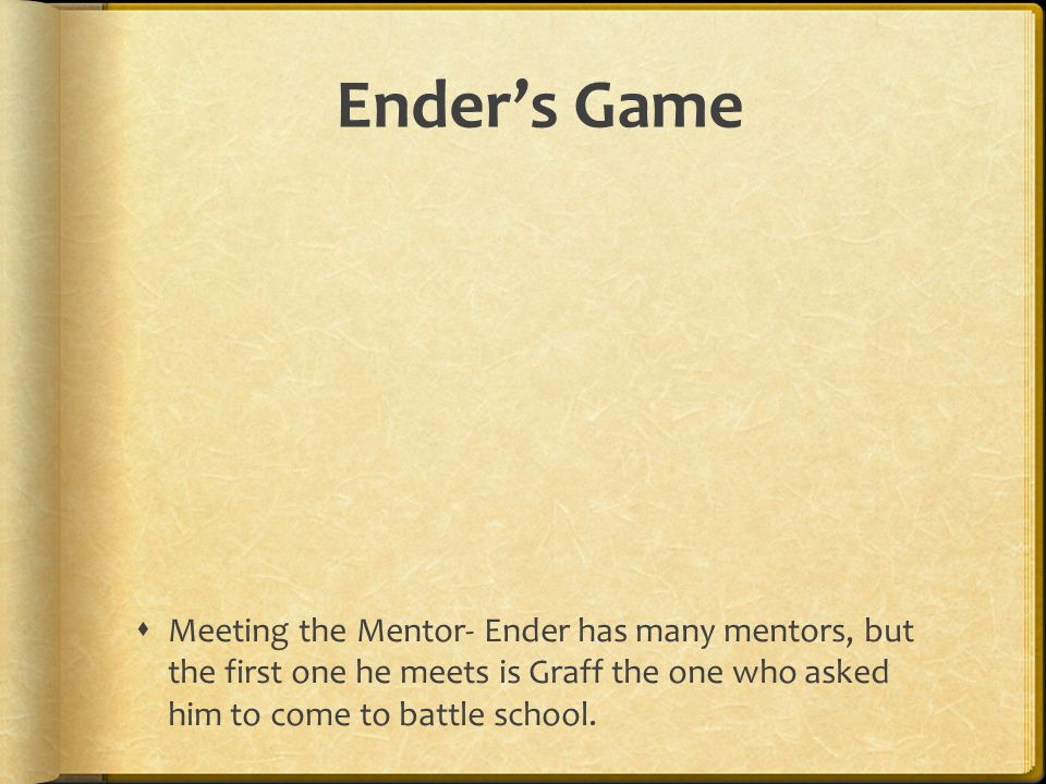 Ender's Game Meeting the Mentor- Ender has many mentors, but the first one he meets is Graff the one who asked him to come to battle school.