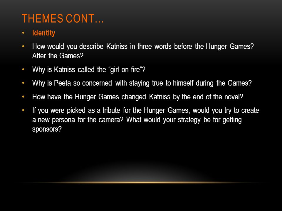 Themes cont… Identity. How would you describe Katniss in three words before the Hunger Games After the Games