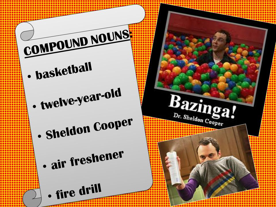 COMPOUND NOUNS: basketball twelve-year-old Sheldon Cooper air freshener fire drill