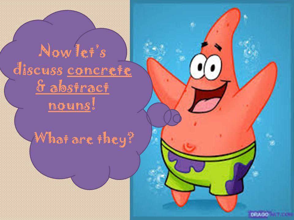 Now let's discuss concrete & abstract nouns!
