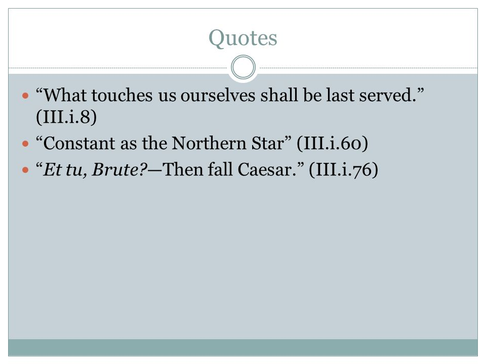 Quotes What touches us ourselves shall be last served. (III.i.8)