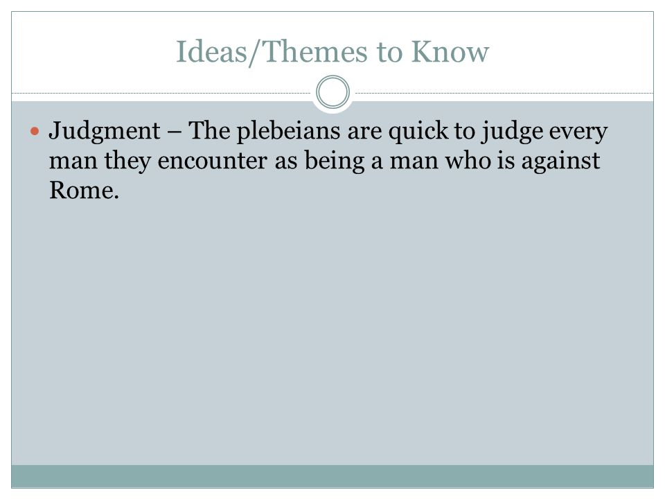 Ideas/Themes to Know Judgment – The plebeians are quick to judge every man they encounter as being a man who is against Rome.