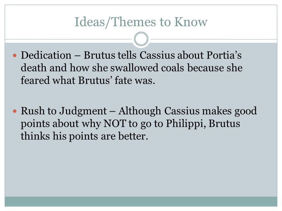 Ideas/Themes to Know Dedication – Brutus tells Cassius about Portia's death and how she swallowed coals because she feared what Brutus' fate was.