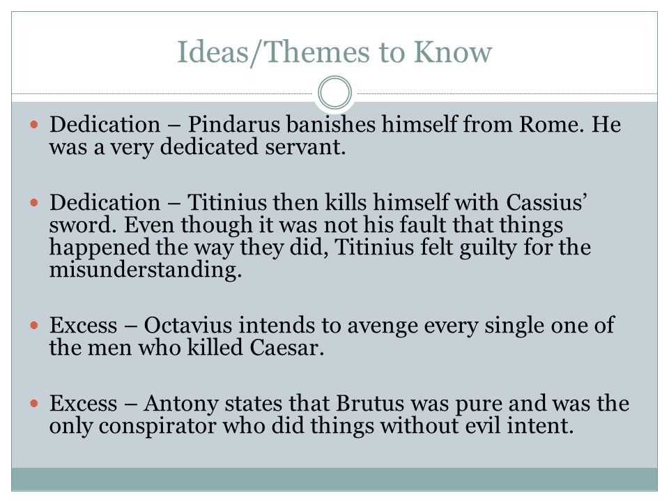 Ideas/Themes to Know Dedication – Pindarus banishes himself from Rome. He was a very dedicated servant.