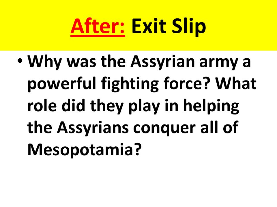 After: Exit Slip Why was the Assyrian army a powerful fighting force.