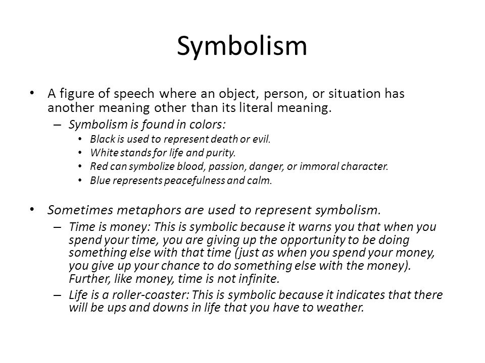 Symbolism A figure of speech where an object, person, or situation has another meaning other than its literal meaning.