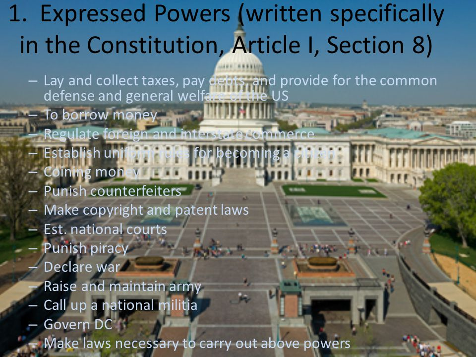 1. Expressed Powers (written specifically in the Constitution, Article I, Section 8)