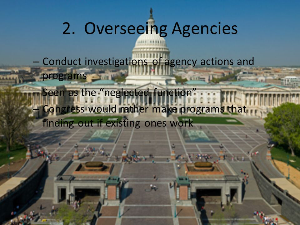 2. Overseeing Agencies Conduct investigations of agency actions and programs. Seen as the neglected function