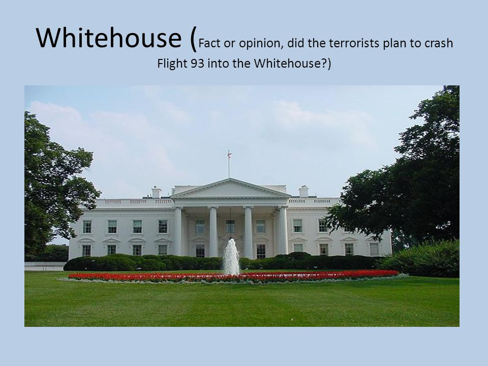 Whitehouse (Fact or opinion, did the terrorists plan to crash Flight 93 into the Whitehouse )