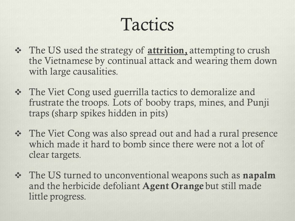 Tactics The US used the strategy of attrition, attempting to crush the Vietnamese by continual attack and wearing them down with large causalities.