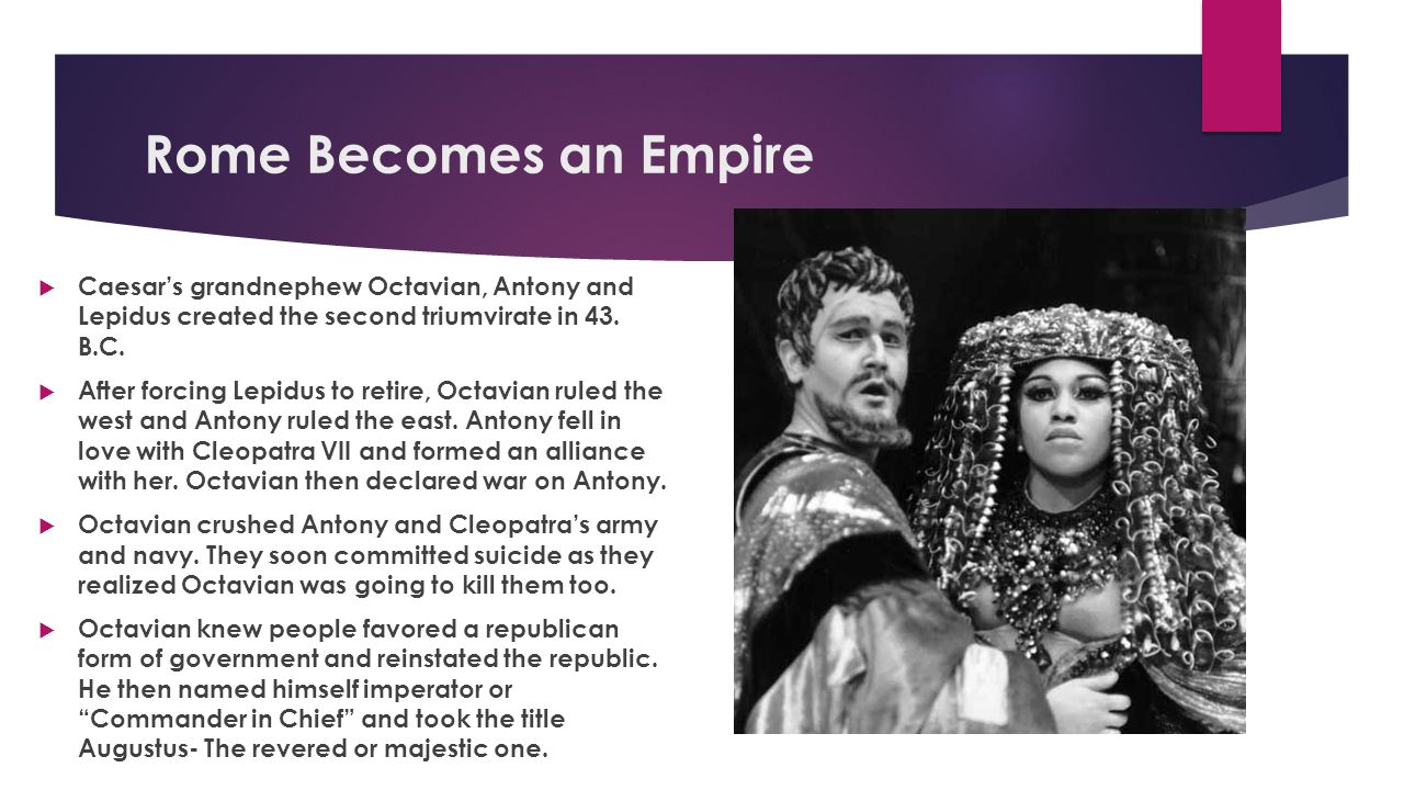 Rome Becomes an Empire Caesar's grandnephew Octavian, Antony and Lepidus created the second triumvirate in 43. B.C.