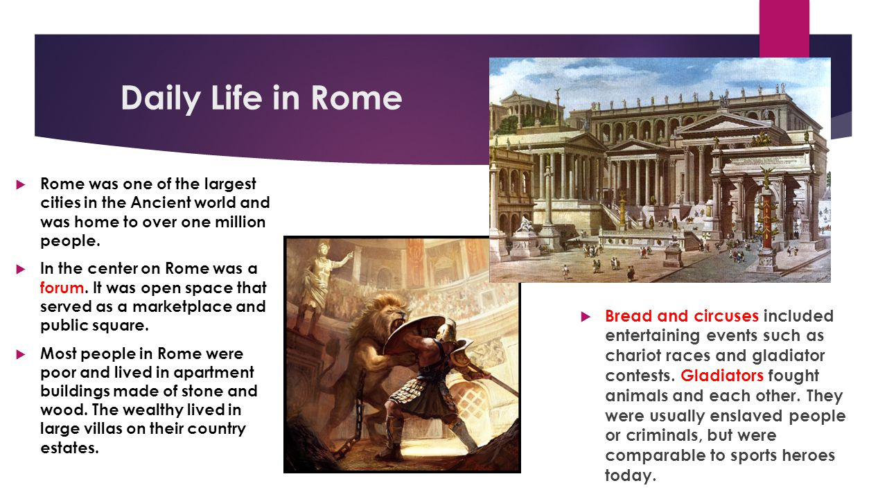 Daily Life in Rome Rome was one of the largest cities in the Ancient world and was home to over one million people.
