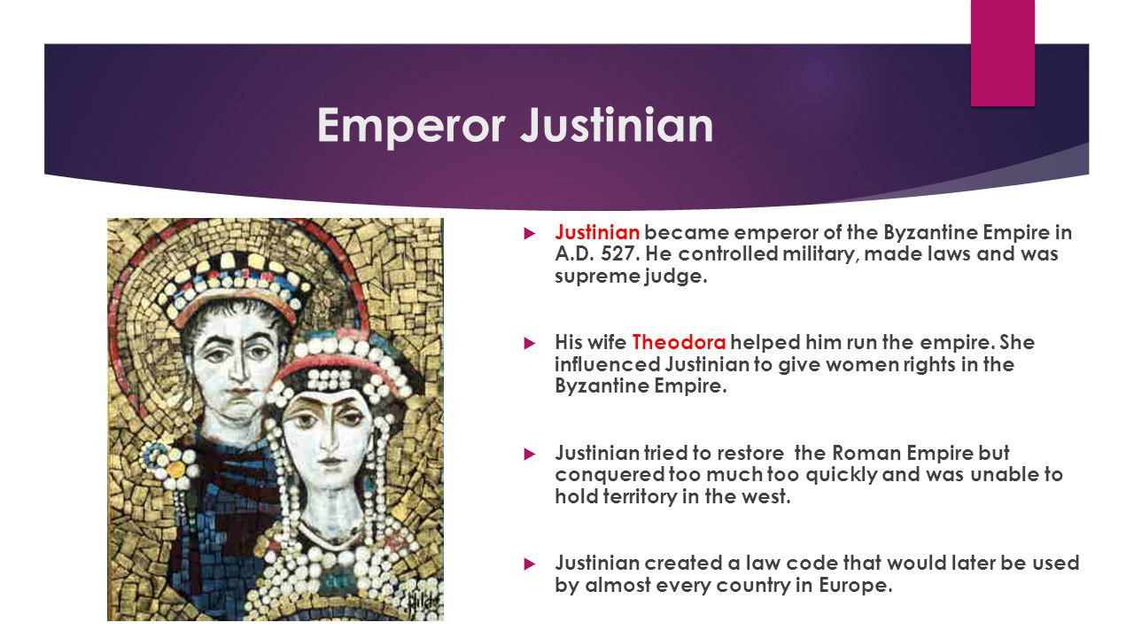 Emperor Justinian Justinian became emperor of the Byzantine Empire in A.D. 527. He controlled military, made laws and was supreme judge.
