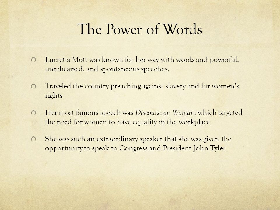 The Power of Words Lucretia Mott was known for her way with words and powerful, unrehearsed, and spontaneous speeches.