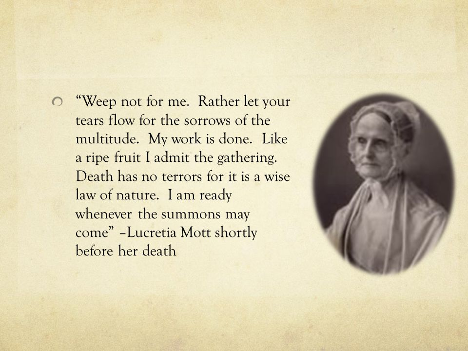 Weep not for me. Rather let your tears flow for the sorrows of the multitude. My work is done. Like a ripe fruit I admit the gathering. Death has no terrors for it is a wise law of nature. I am ready whenever the summons may come –Lucretia Mott shortly before her death