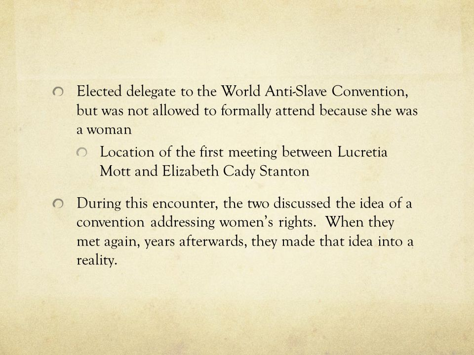 Elected delegate to the World Anti-Slave Convention, but was not allowed to formally attend because she was a woman