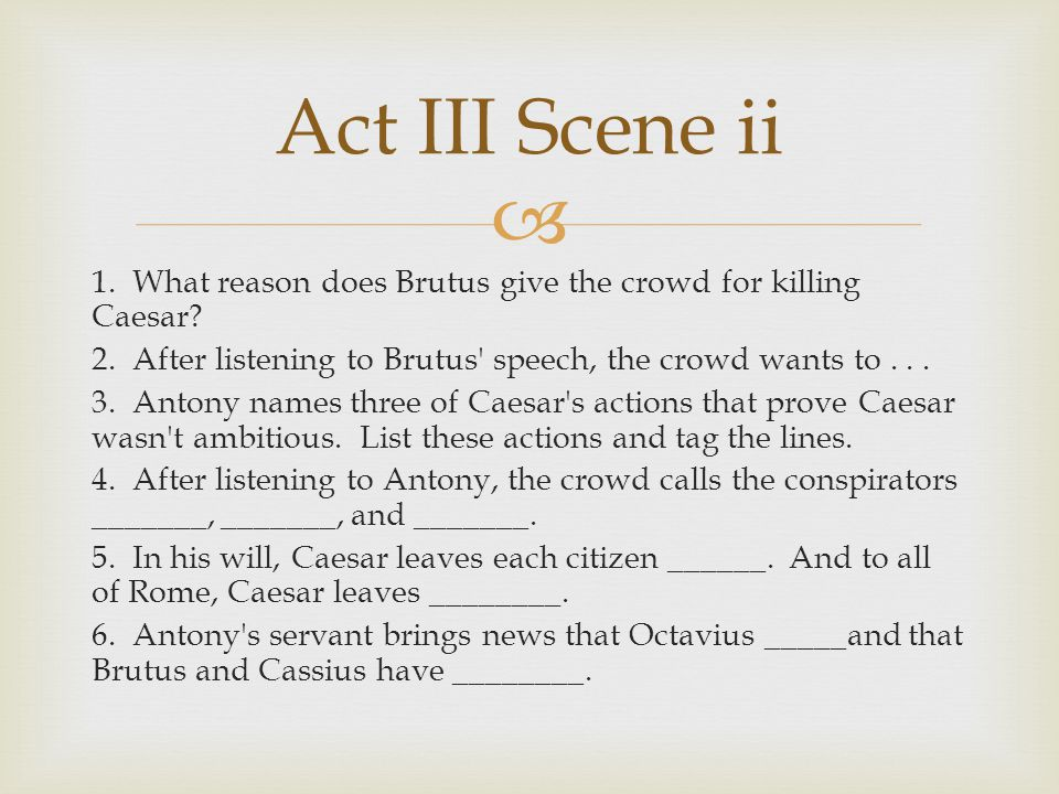 Act III Scene ii 1. What reason does Brutus give the crowd for killing Caesar 2. After listening to Brutus speech, the crowd wants to . . .