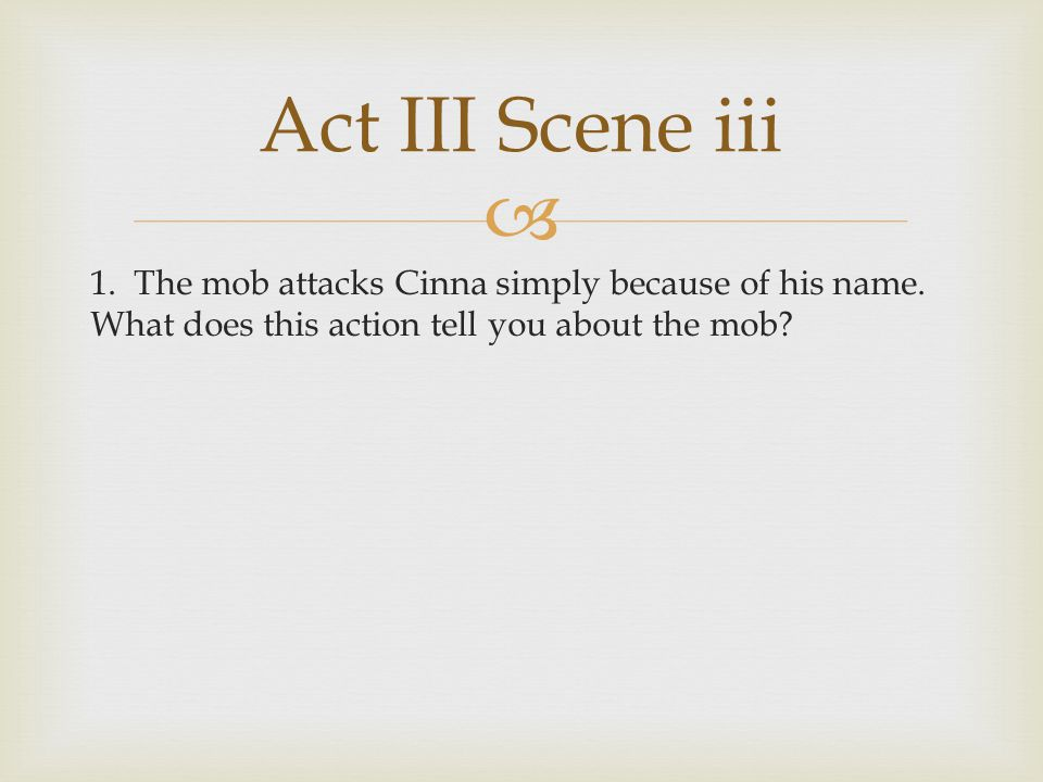 Act III Scene iii 1. The mob attacks Cinna simply because of his name.