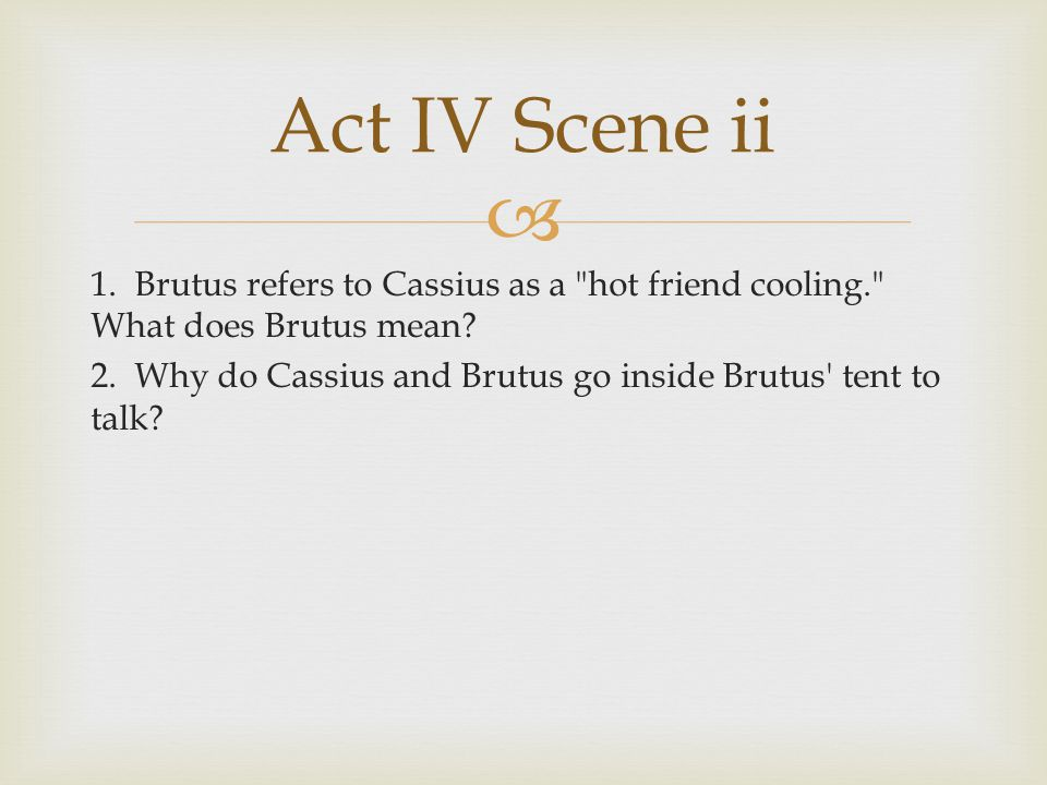 Act IV Scene ii 1. Brutus refers to Cassius as a hot friend cooling. What does Brutus mean
