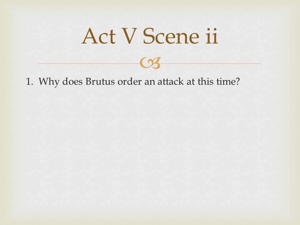 Act V Scene ii 1. Why does Brutus order an attack at this time