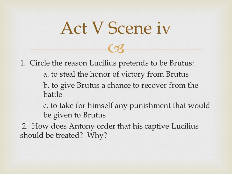 Act V Scene iv 1. Circle the reason Lucilius pretends to be Brutus: