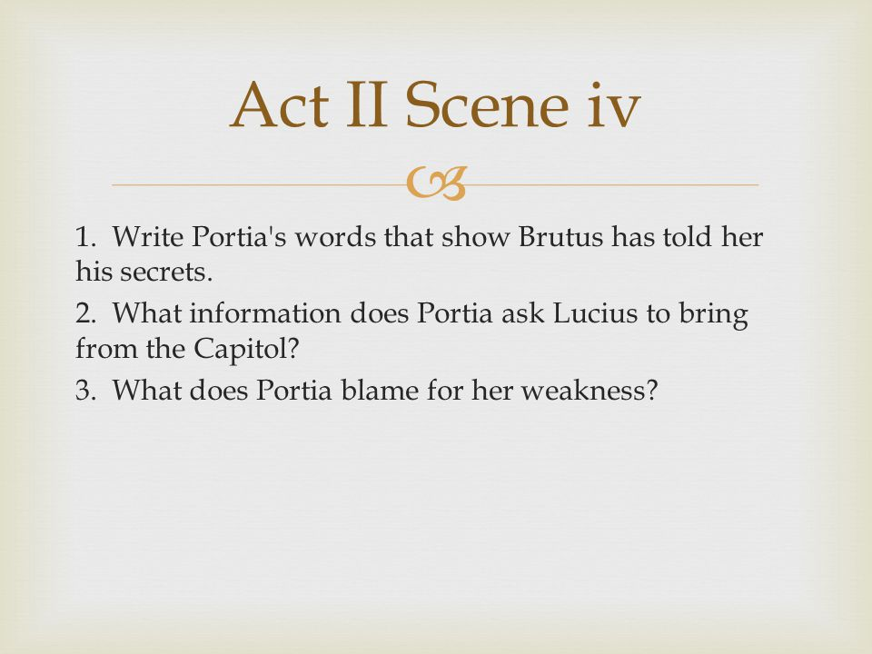 Act II Scene iv 1. Write Portia s words that show Brutus has told her his secrets.