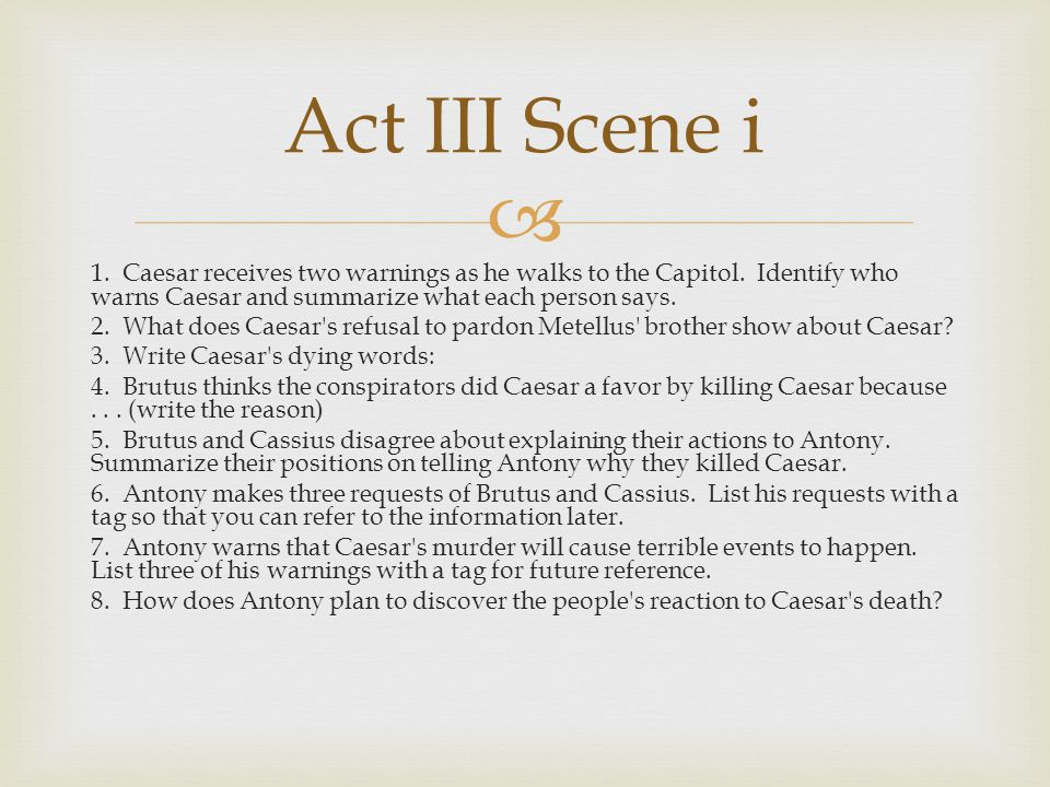 Act III Scene i 1. Caesar receives two warnings as he walks to the Capitol. Identify who warns Caesar and summarize what each person says.