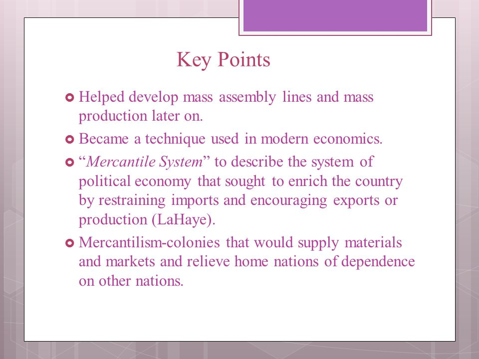 Key Points Helped develop mass assembly lines and mass production later on. Became a technique used in modern economics.