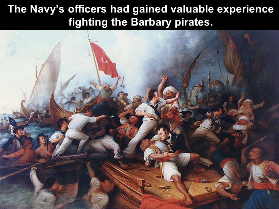The Navy's officers had gained valuable experience fighting the Barbary pirates.