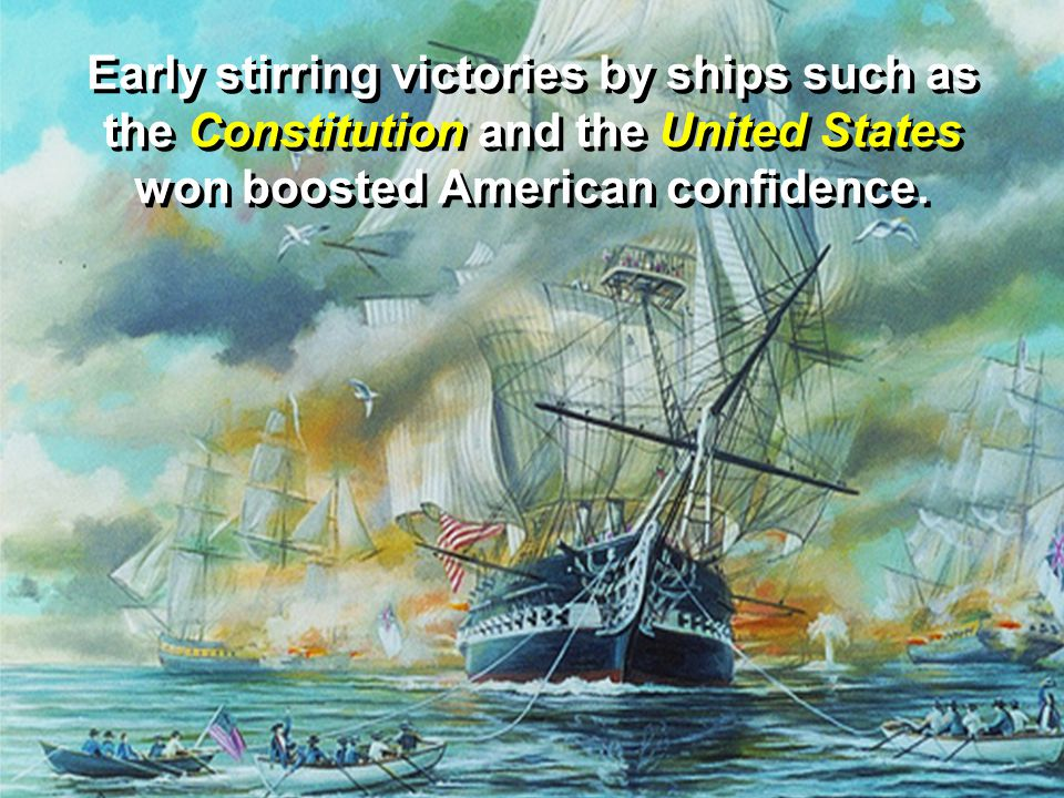 Early stirring victories by ships such as the Constitution and the United States won boosted American confidence.
