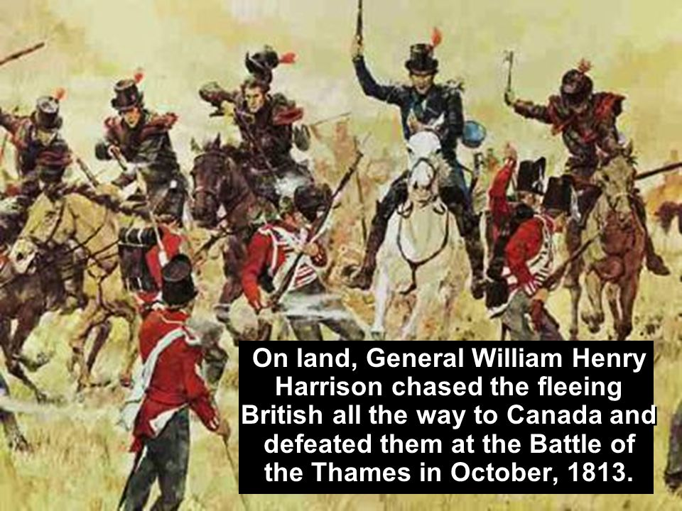 On land, General William Henry Harrison chased the fleeing British all the way to Canada and defeated them at the Battle of the Thames in October, 1813.