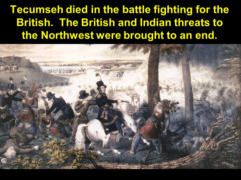 Tecumseh died in the battle fighting for the British