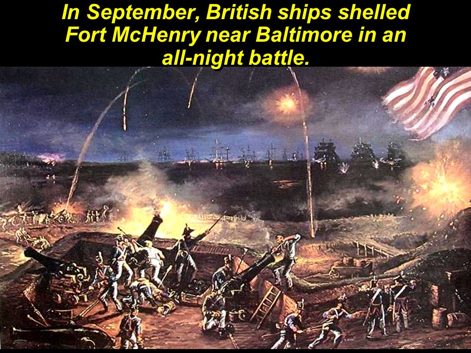 In September, British ships shelled Fort McHenry near Baltimore in an all-night battle.