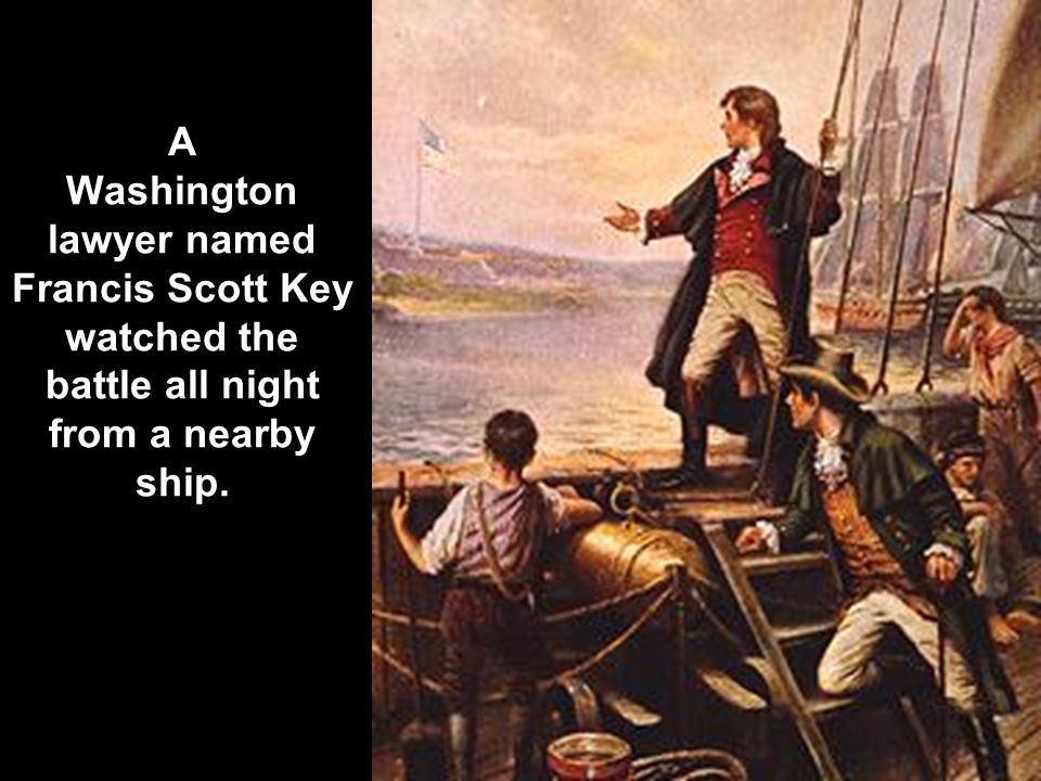 A Washington lawyer named Francis Scott Key watched the battle all night from a nearby ship.