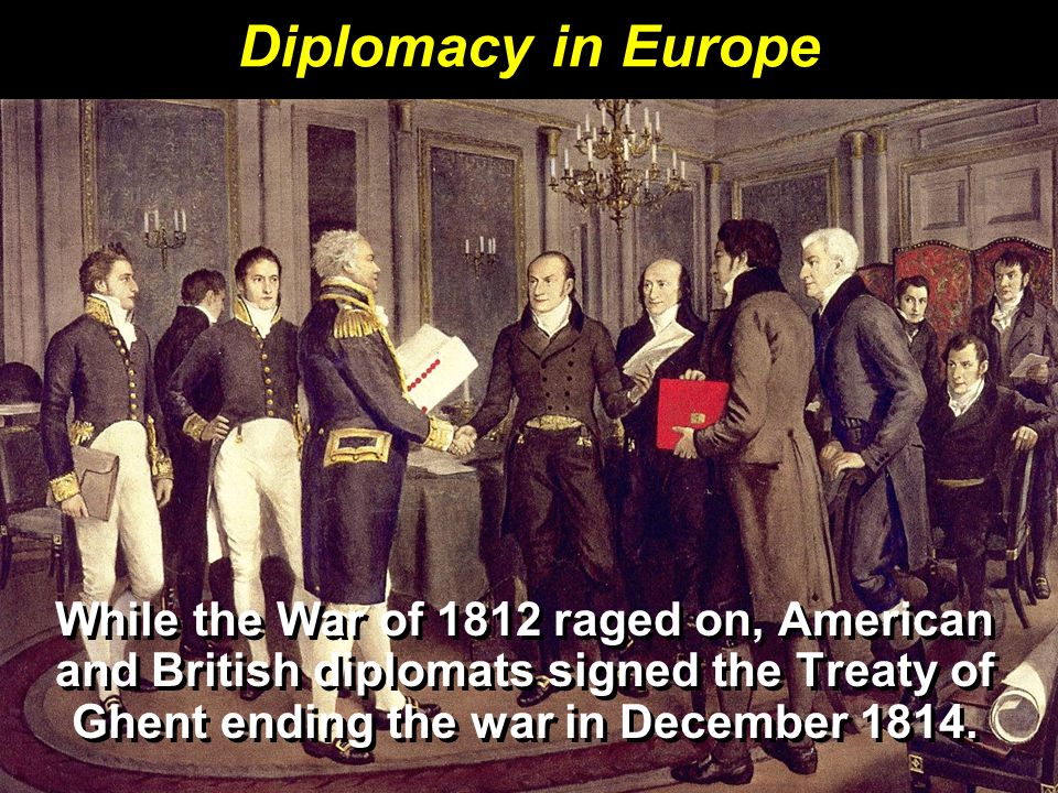 Diplomacy in Europe While the War of 1812 raged on, American and British diplomats signed the Treaty of Ghent ending the war in December 1814.