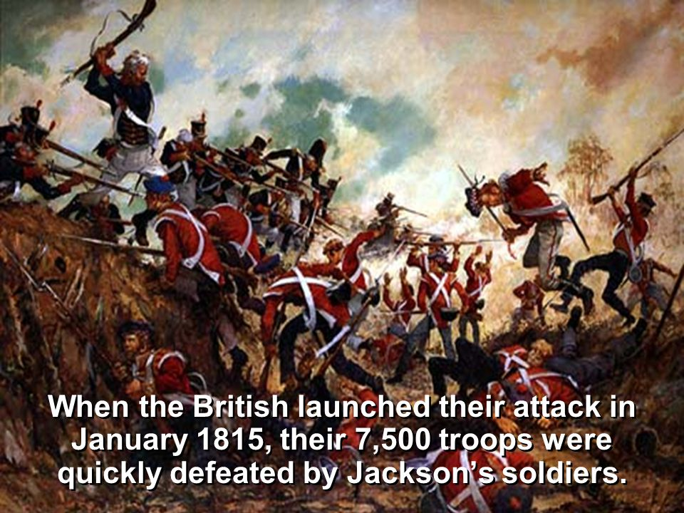 When the British launched their attack in January 1815, their 7,500 troops were quickly defeated by Jackson's soldiers.