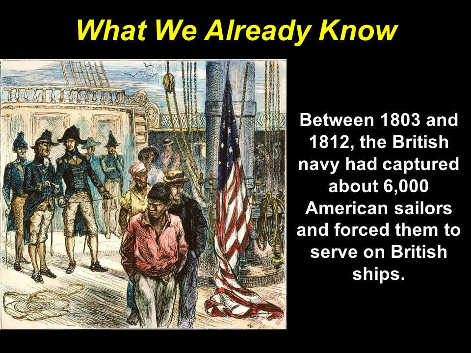 What We Already Know Between 1803 and 1812, the British navy had captured about 6,000 American sailors and forced them to serve on British ships.