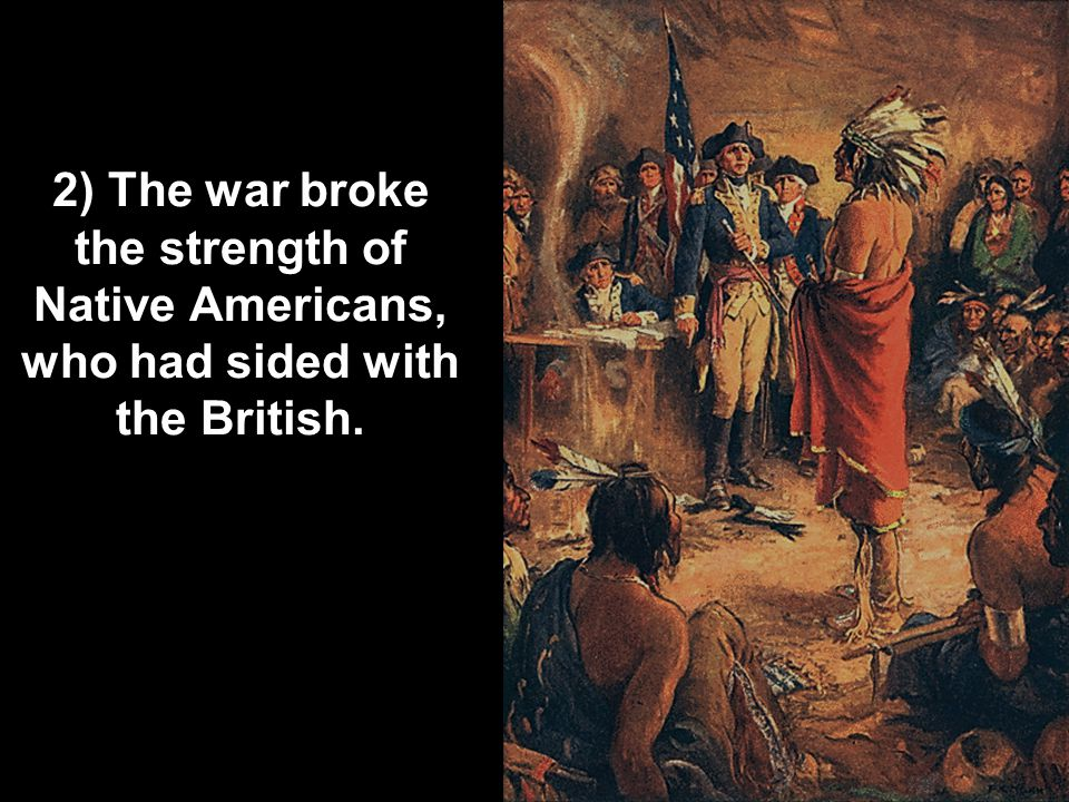 2) The war broke the strength of Native Americans, who had sided with the British.
