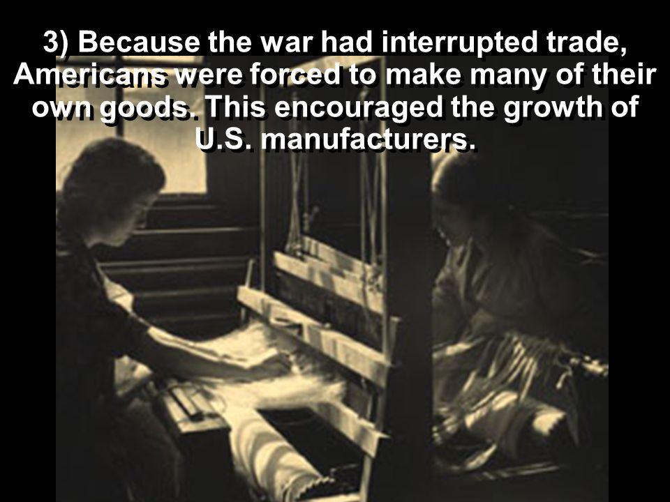 3) Because the war had interrupted trade, Americans were forced to make many of their own goods.