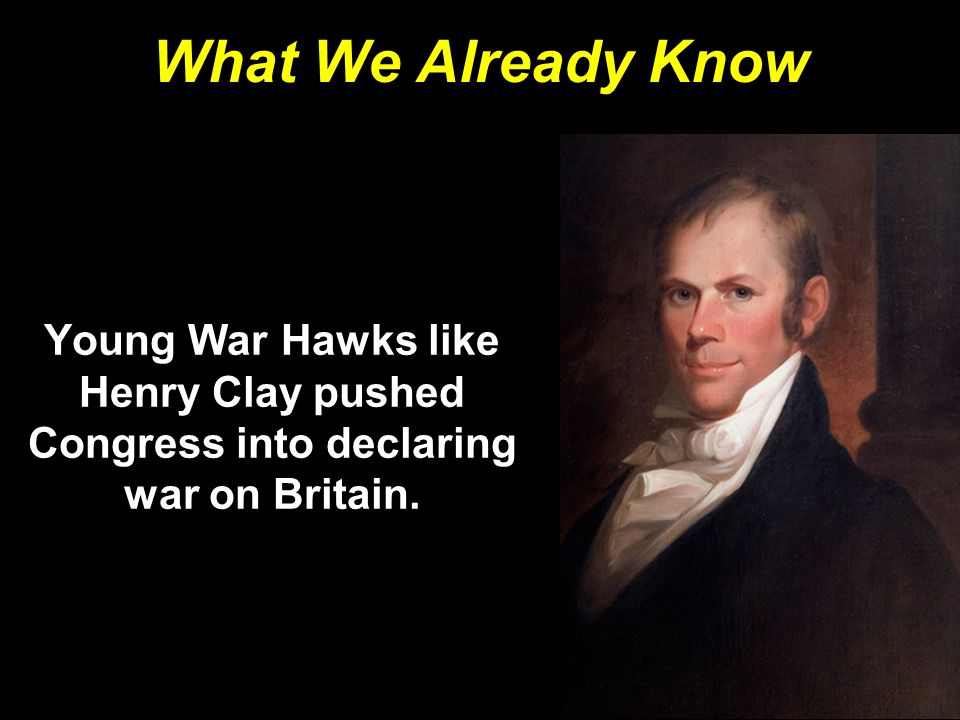 What We Already Know Young War Hawks like Henry Clay pushed Congress into declaring war on Britain.