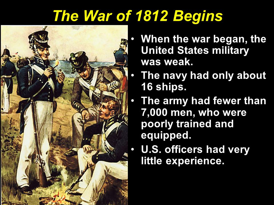 The War of 1812 Begins When the war began, the United States military was weak. The navy had only about 16 ships.