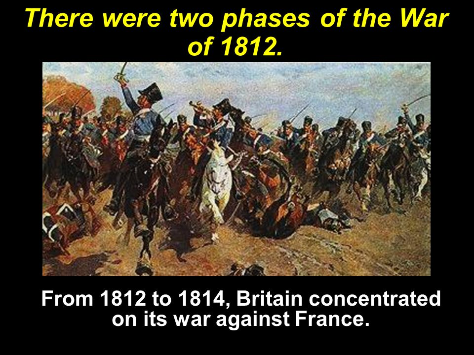There were two phases of the War of 1812.