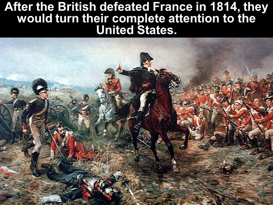 After the British defeated France in 1814, they would turn their complete attention to the United States.