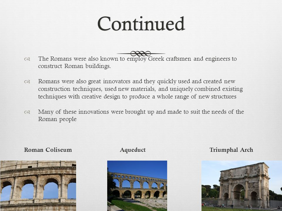 Continued The Romans were also known to employ Greek craftsmen and engineers to construct Roman buildings.