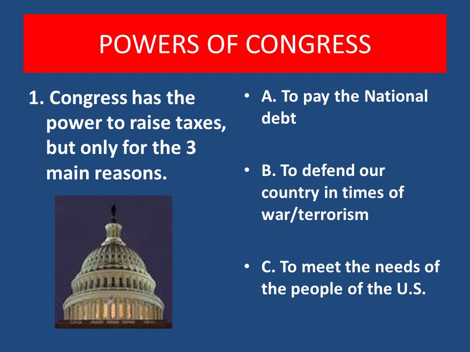 POWERS OF CONGRESS 1. Congress has the power to raise taxes, but only for the 3 main reasons. A. To pay the National debt.