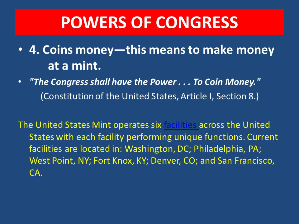 POWERS OF CONGRESS 4. Coins money—this means to make money at a mint.