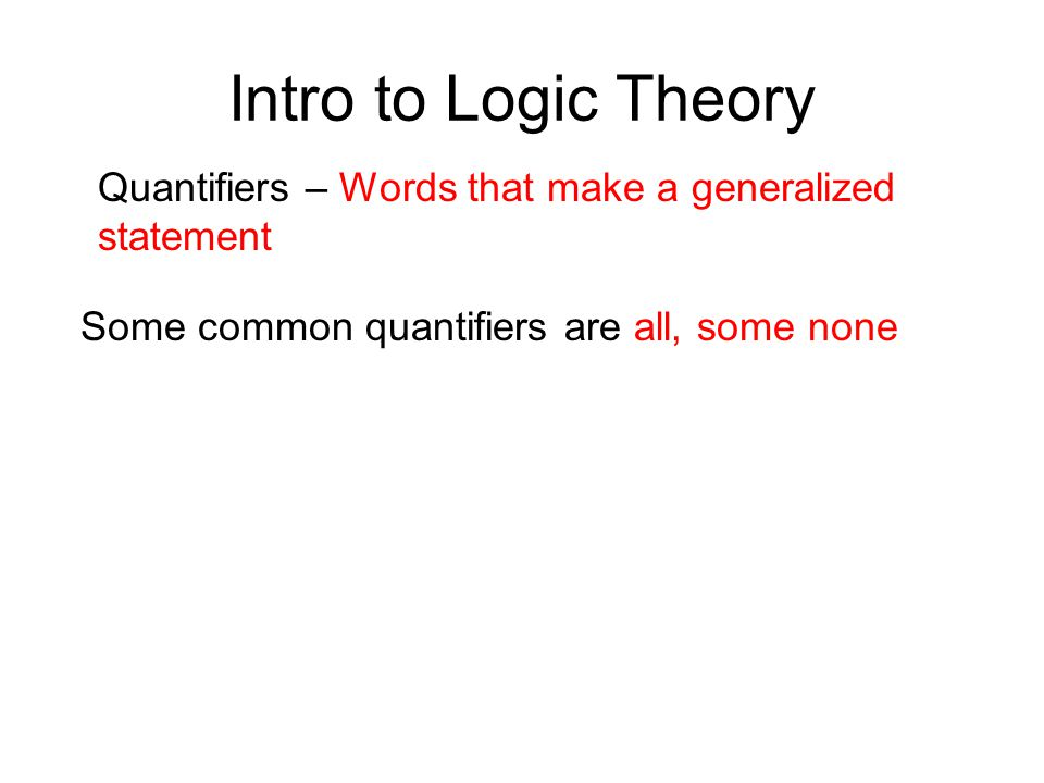 Intro to Logic Theory Quantifiers – Words that make a generalized statement.